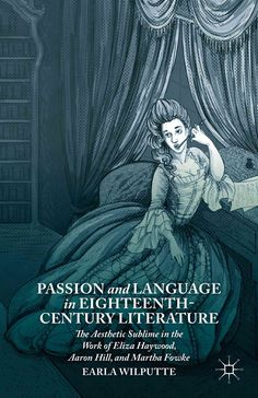 Passion and Language in Eighteenth-Century Literature: The Aesthetic Sublime in the Work of Eliza Haywood, Aaron ...
