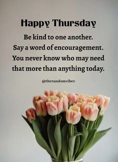 Happy Thursday! Be kind to one another. Say a word of encouragement. You never know who may need that more than anything today. #Thursdaymorningwishes #Thursdaypositivequotes #Happythursdayquotes #Thursdayquotesforwork #Goodmorningthursday #Morningthursdayquotes #Morningwishesquotes #Goodmorningwish #Beautifulmorningwishes #Thursdayquotes #Thursdaymorningquotes #Thursdaysayings #Goodmorningquotes #Goodmorningsayings #Positiveenergy #Inspirationalquotes #Dailyquotes #Instaquotes #therandomvibez Thursday Morning Quotes, Happy Thursday Quotes, Morning Wishes Quotes, Morning Blessings, Day Wishes, Good Morning Wishes, Good Morning Quotes, Work Quotes, Daily Quotes