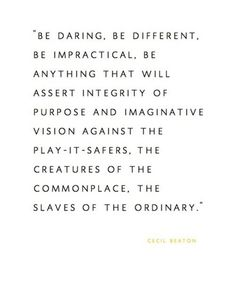 """""""be different ... against the play-it-safers, the creatures of the commonplace"""" -Cecil Beaton"""