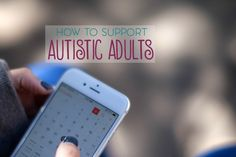 Autistic children eventually become autistic adults. Here are a few ways to support the autistic adults in your life.