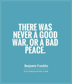 Franklin: There was never a good war, or a bad peace. - Benjamin Franklin #war #peace #ben #franklin #quotes War And Peace Quotes, Inner Peace Quotes, War Quotes, Spiritual Quotes, Best Quotes, Famous Quotes, People Change Quotes, Servant Leadership, Leader In Me