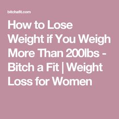 How to Lose Weight if You Weigh More Than 200lbs - Bitch a Fit | Weight Loss for Women