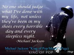 """""""No one should judge what I've done with my life, not unless they've been in my shoes every horrible day and every sleepless night."""" -Powerful quote from Michael Jackson Sleepless Night Quotes, Sleepless Nights, Mj Quotes, Magic Quotes, The Jackson Five, Jackson Family, Michael Jackson Quotes, Michael Love, King Of Music"""