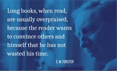 Long books, when read, are usually overpraised, because the reader wants to convince others and himself that he has not wasted his time.    E. M. Forster (1879-1970) English novelist, essayist, critic, librettist [Edward Morgan Forster] Commonplace Book (1985) [ed. Gardner] Long Books, Commonplace Book, Essayist, Critic, Quotations, English, How To Get, Sayings, Reading
