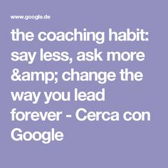 the coaching habit: say less, ask more & change the way you lead forever - Cerca con Google