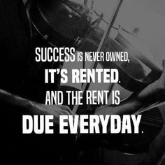Success Is Never Owned, It's Rented