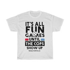 It is all fun and games until the cops show up - UnisexTee Funny Shirts For Men, Funny Tshirts, T Shirts For Women, Cop Show, Show Up, Funny Graphic Tees, Casual Elegance, Cops, Cotton Tee