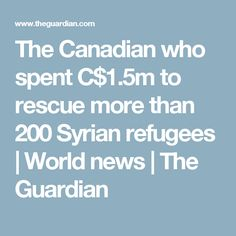 The Canadian who spent C$1.5m to rescue more than 200 Syrian refugees | World news | The Guardian