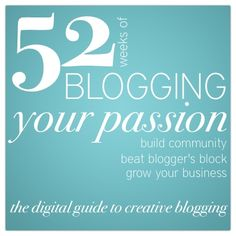 "52 Weeks of Blogging Your Passion is the digital guide to creative blogging. This guide isn't a ""how to."" It's a method for exploring your own passion, your creative business, and your relationship with the community around you."