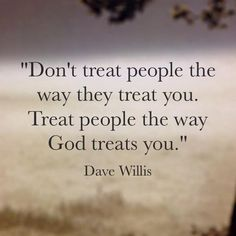 Don't treat people the way they treat you. Treat people the way God treats you.   TonyEvans.org