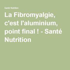 La Fibromyalgie, c'est l'aluminium, point final ! - Santé Nutrition