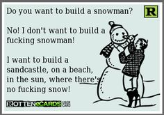 Do you want to build a snowman? No! I don't want to build a fucking snowman! I want to build a sandcastle, on a beach, in the sun, where there's no fucking snow!