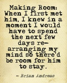 Making Room: When I first met him, I knew in a moment I would have to spend the next few days re-arranging my mind so there'd be room for him to stay. ― Brian Andreas