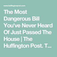 The Most Dangerous Bill You've Never Heard Of Just Passed The House | The Huffington Post. The REINS Act freezes all consumer protection regulations and must get congressional approval to pass any new ones...