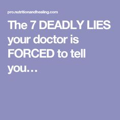 The 7 DEADLY LIES your doctor is FORCED to tell you…