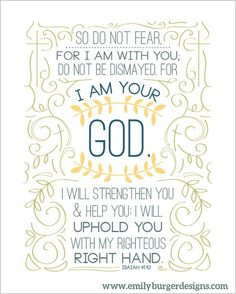 Isaiah 41:10 So do not fear, for I am with; do not be dismayed, for I am Your God. I will strengthen you & help you I will uphold you with my righteous right hand. » Emily Burger Designs