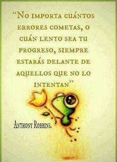 """""""No importa cuantos errores cometas, o cuán lento sea tu progreso, siempre estarás por delante de aquellos que no lo intentan"""" Anthony Robbins **Watch Tony Robbins Live**"""