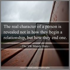 Tis true! You want to know the character of someone, try asking them why it didn't work out. Once a cheater, abuser, lier, always....