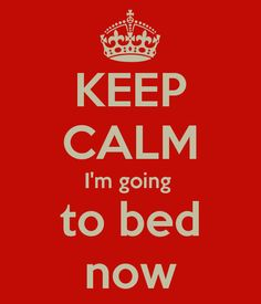 KEEP CALM I'm going to bed now