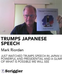 TRUMPS JAPANESE SPEECH by Mark Riordan https://scriggler.com/detailPost/story/116711 JUST WATCHED TRUMPS SPEECH IN JAPAN VERY POWERFUL AND PRESIDENTIAL AND A GLIMPSE OF WHAT IS POSSIBLE WE WILL SEE