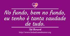 No fundo, bem no fundo, eu tenho é tanta saudade de tudo. http://www.lindasfrasesdeamor.org/frases/amor/saudade