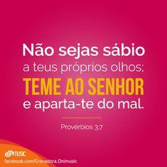 """""""Não sejas sábio a teus próprios olhos; teme ao Senhor e aparta-te do mal."""" {Provérbios 3:7}"""
