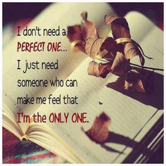 I don't need a perfect one... I just need someone who can make me feel that I'm the only one.