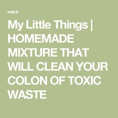 My Little Things | HOMEMADE MIXTURE THAT WILL CLEAN YOUR COLON OF TOXIC WASTE