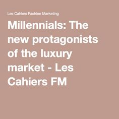 Millennials: The new protagonists of the luxury market - Les Cahiers FM