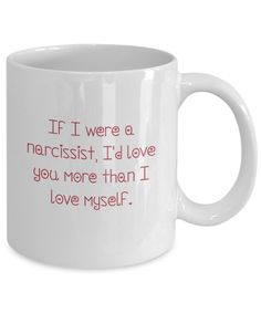 If I were a narcissist - Valentine Gift Mug Forensic Psychology, Psychology Student, Gifts In A Mug, Great Gifts, Forensics, Love You More Than, Narcissist, Valentine Gifts, Fundraising