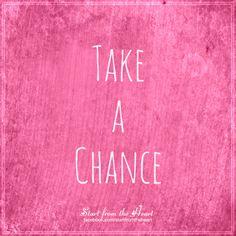 Take a chance... ღ Start from the Heart ღ www.facebook.com/startfromtheheart