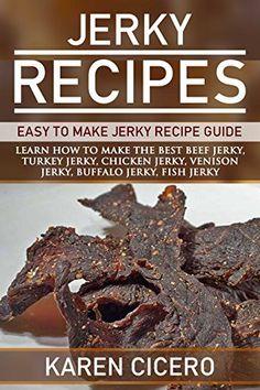 Jerky Recipes: Easy To Make Jerky Recipe Guide: Learn How To Make The Best Beef Jerky, Turkey Jerky, Chicken Jerky, Venison Jerky, Buffalo Jerky, and More.