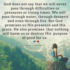 God does not say that we will never pass through difficulties or pressures or trying times. We will pass through water, through desserts and even through fire. But God promises us His presence and His grace. He also promises that nothing will harm us or destroy His purpose of good for us