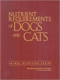 Nutrient Requirements of Dogs and Cats The National Academies Press, 2011 ISBN 0309507332