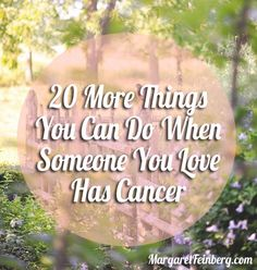 We compiled the comments, emails, and posts you offered. Here are 20 MORE things you can do when someone you love has cancer.