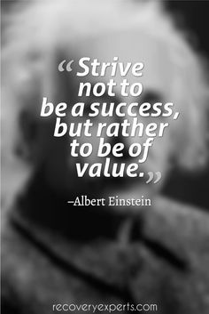 Motivational Quote: Strive not to be a success, but rather to be of value. –Albert Einstein  Plese Follow: https://www.pinterest.com/recoveryexpert/