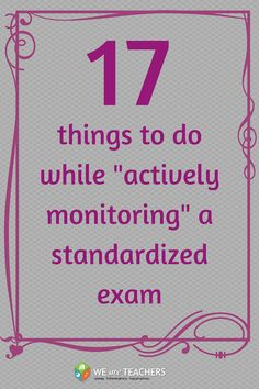17 Things to Do While Actively Monitoring a Standardized Exam :)