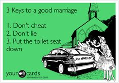 3 Keys to a good marriage 1. Don't cheat 2. Don't lie 3. Put the toilet seat down.