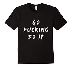 Go Fucking Do It Motivational T-Shirt https://www.amazon.com/dp/B01LY4HNWY/ref=cm_sw_r_pi_dp_x_DGy1xbY74QWFV