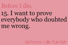 Before I die - I want to prove everyone who doubted me wrong Love Me Quotes, Great Quotes, Inspirational Quotes, Random Quotes, College Motivation, Before I Die, Working On It, Know Who You Are, Travel List