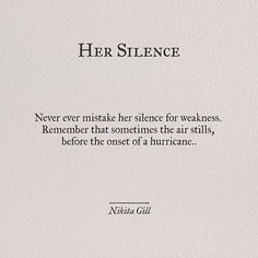 Never ever mistake her silence for weakness. Remember that sometimes the air stills before the onset of a hurricane.