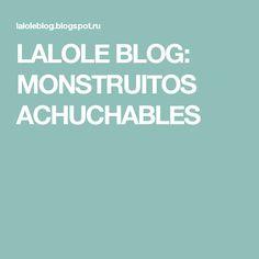 LALOLE  BLOG: MONSTRUITOS ACHUCHABLES