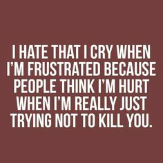 "Story of my life: ""I hate that I cry when I'm frustrated, because people think I'm hurt when I'm really just trying not to kill you. Quotes To Live By, Me Quotes, Funny Quotes, Rebel Quotes, Anger Quotes, Stupid Quotes, Badass Quotes, Sarcastic Quotes, The Words"