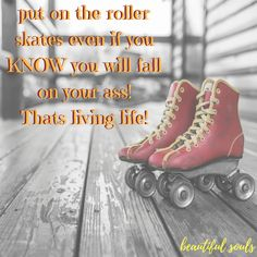 put on the roller skates even if you KNOW you will fall on your ass. THATS LIVING LIFE!! #livelifetothefullestalways, #enjoylife, #noregrets  ... more like this at http://beautisouls.blogspot.gr/