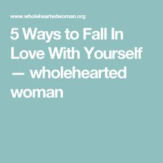 5 Ways to Fall In Love With Yourself — wholehearted woman
