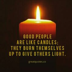 Good people are like candles; They burn themselves up to give others light.  Read more @ www.greatquotes.co  #candle #burn #light #goodpeople #quote #quotes #picturequotes #greatquotesco #greatquotes #positive #thought