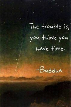 El problema es que crees que tienes tiempo. -Buddha