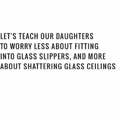 Let's teach our daughters to worry less about fitting into glass slippers, and more about shattering glass ceilings