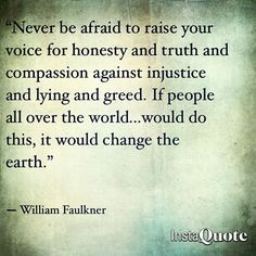 """"""" Never be afraid to raise your voice for honesty and truth and compassion against injustice and lying and greed. If people all over the world would do this, it would change the earth. """" - William Faulkner Quote - Inspiring Quotes"""