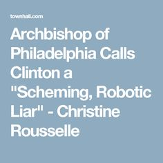 "Archbishop of Philadelphia Calls Clinton a ""Scheming, Robotic Liar"" - Christine Rousselle"